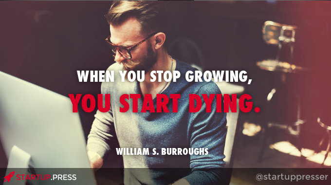 When you stop growing, you start dying - William S. Burroughs quote